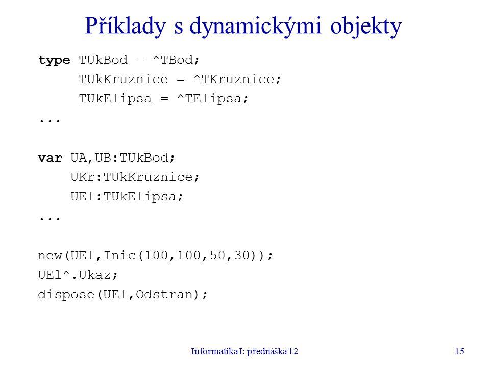 Informatika I: přednáška 1215 Příklady s dynamickými objekty type TUkBod = ^TBod; TUkKruznice = ^TKruznice; TUkElipsa = ^TElipsa;...