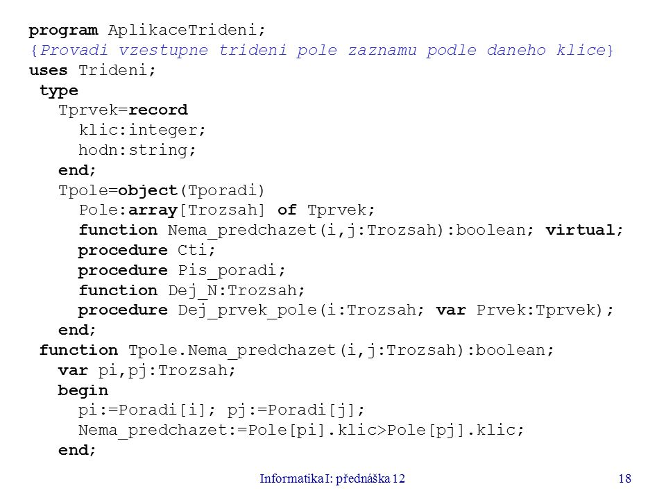 Informatika I: přednáška 1218 program AplikaceTrideni; {Provadi vzestupne trideni pole zaznamu podle daneho klice} uses Trideni; type Tprvek=record klic:integer; hodn:string; end; Tpole=object(Tporadi) Pole:array[Trozsah] of Tprvek; function Nema_predchazet(i,j:Trozsah):boolean; virtual; procedure Cti; procedure Pis_poradi; function Dej_N:Trozsah; procedure Dej_prvek_pole(i:Trozsah; var Prvek:Tprvek); end; function Tpole.Nema_predchazet(i,j:Trozsah):boolean; var pi,pj:Trozsah; begin pi:=Poradi[i]; pj:=Poradi[j]; Nema_predchazet:=Pole[pi].klic>Pole[pj].klic; end;