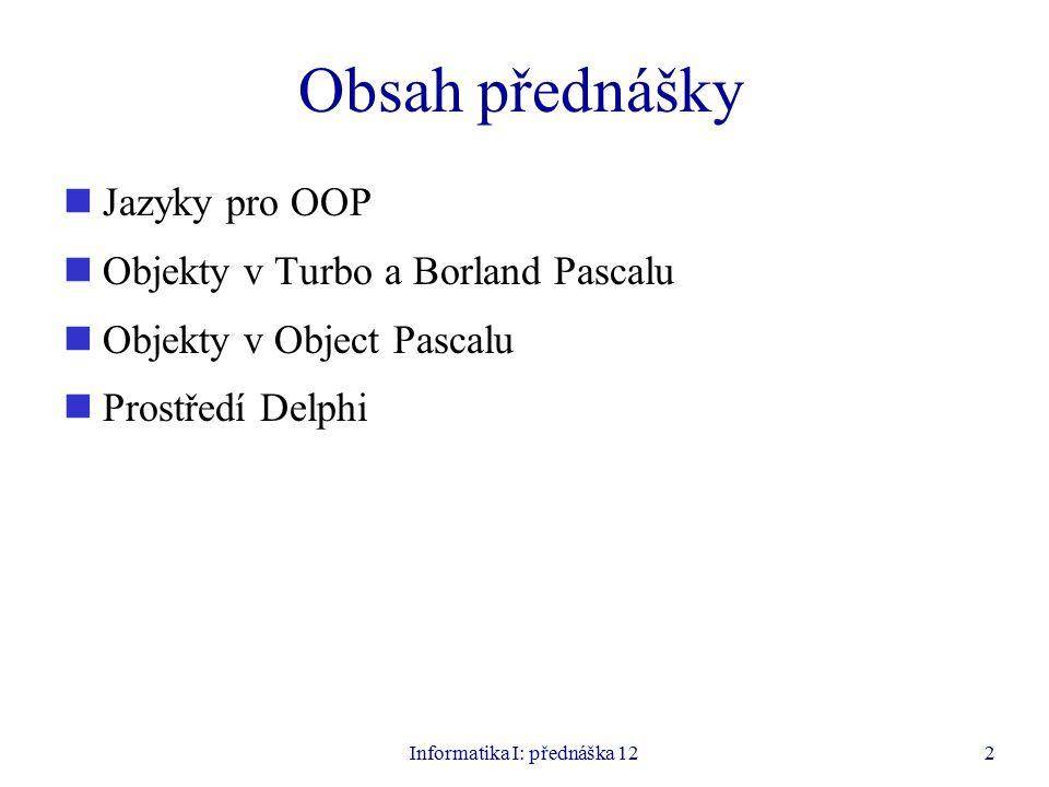 Informatika I: přednáška 122 Obsah přednášky Jazyky pro OOP Objekty v Turbo a Borland Pascalu Objekty v Object Pascalu Prostředí Delphi