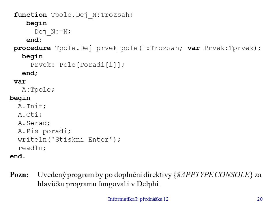 Informatika I: přednáška 1220 function Tpole.Dej_N:Trozsah; begin Dej_N:=N; end; procedure Tpole.Dej_prvek_pole(i:Trozsah; var Prvek:Tprvek); begin Pr