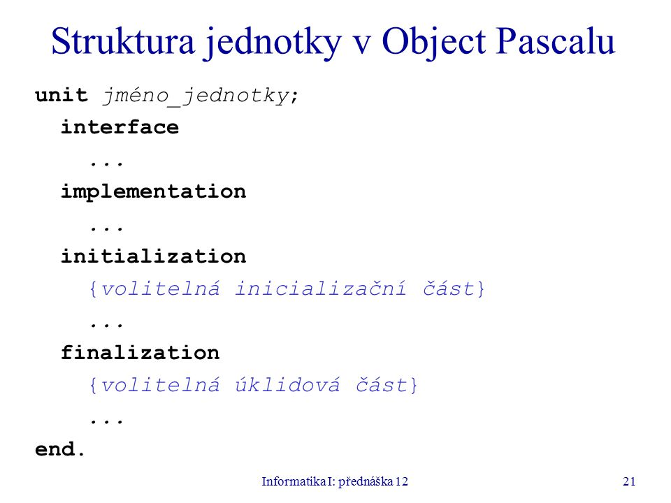 Informatika I: přednáška 1221 Struktura jednotky v Object Pascalu unit jméno_jednotky; interface...