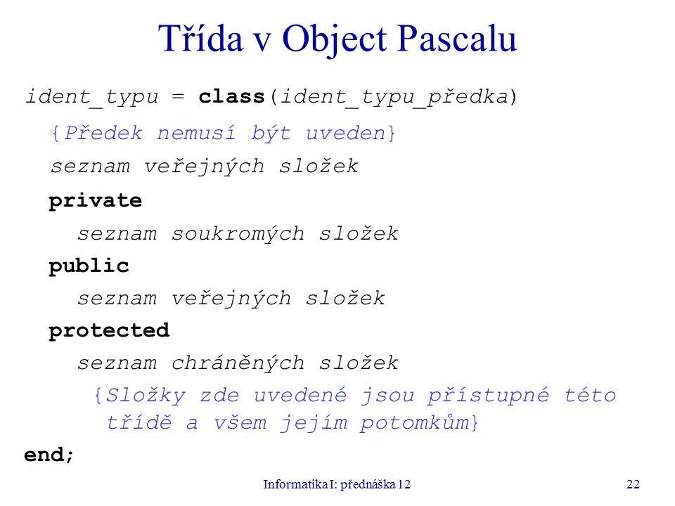 Informatika I: přednáška 1222 Třída v Object Pascalu ident_typu = class(ident_typu_předka) {Předek nemusí být uveden} seznam veřejných složek private seznam soukromých složek public seznam veřejných složek protected seznam chráněných složek {Složky zde uvedené jsou přístupné této třídě a všem jejím potomkům} end;