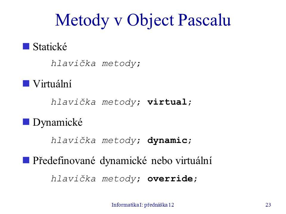 Informatika I: přednáška 1223 Metody v Object Pascalu Statické hlavička metody; Virtuální hlavička metody; virtual; Dynamické hlavička metody; dynamic; Předefinované dynamické nebo virtuální hlavička metody; override;