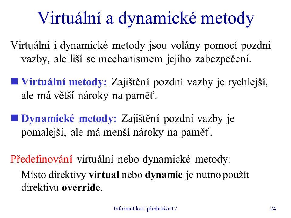 Informatika I: přednáška 1224 Virtuální a dynamické metody Virtuální i dynamické metody jsou volány pomocí pozdní vazby, ale liší se mechanismem jejího zabezpečení.
