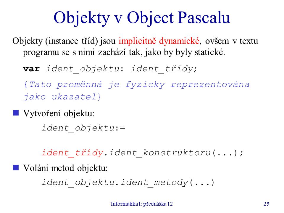 Informatika I: přednáška 1225 Objekty v Object Pascalu Objekty (instance tříd) jsou implicitně dynamické, ovšem v textu programu se s nimi zachází tak, jako by byly statické.
