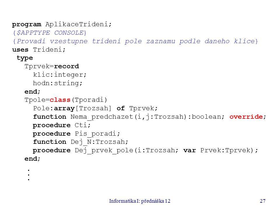 Informatika I: přednáška 1227 program AplikaceTrideni; {$APPTYPE CONSOLE} {Provadi vzestupne trideni pole zaznamu podle daneho klice} uses Trideni; type Tprvek=record klic:integer; hodn:string; end; Tpole=class(Tporadi) Pole:array[Trozsah] of Tprvek; function Nema_predchazet(i,j:Trozsah):boolean; override; procedure Cti; procedure Pis_poradi; function Dej_N:Trozsah; procedure Dej_prvek_pole(i:Trozsah; var Prvek:Tprvek); end;.