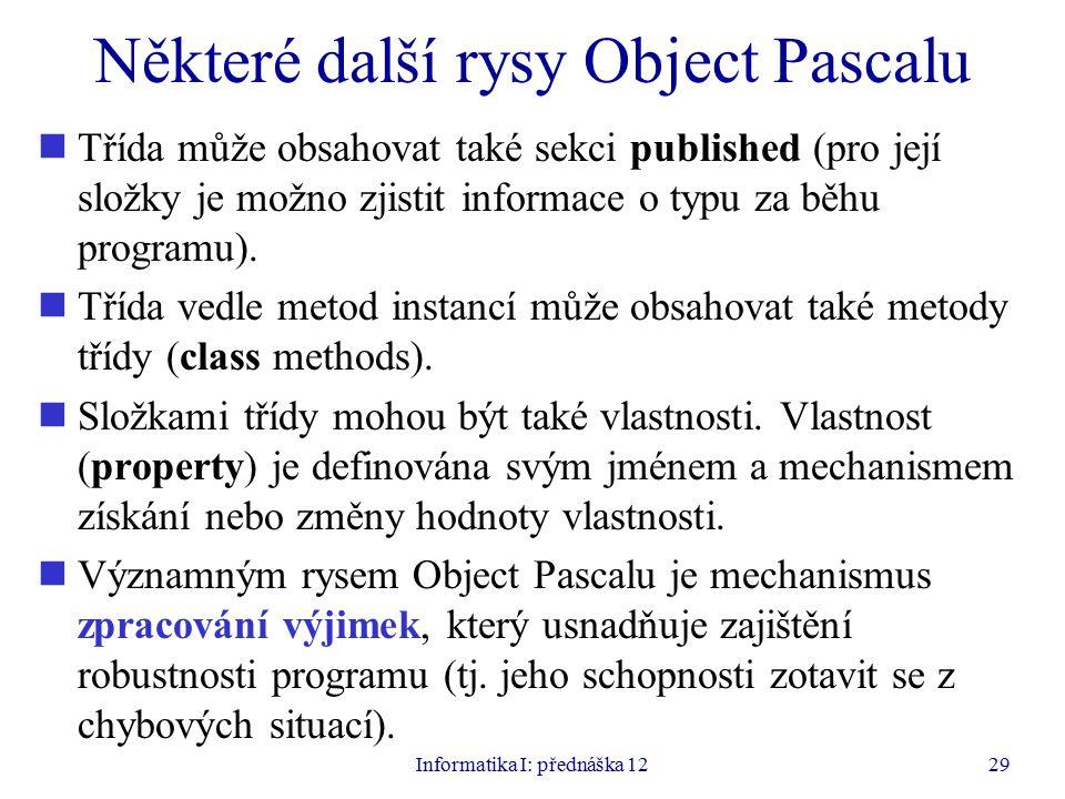 Informatika I: přednáška 1229 Některé další rysy Object Pascalu Třída může obsahovat také sekci published (pro její složky je možno zjistit informace o typu za běhu programu).