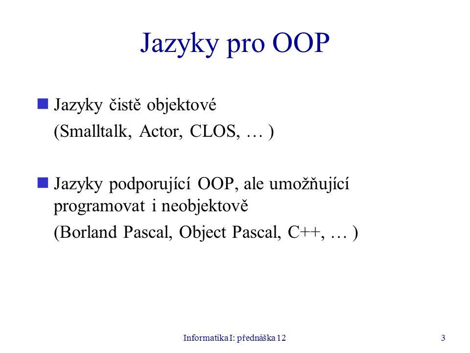 Informatika I: přednáška 123 Jazyky pro OOP Jazyky čistě objektové (Smalltalk, Actor, CLOS, … ) Jazyky podporující OOP, ale umožňující programovat i neobjektově (Borland Pascal, Object Pascal, C++, … )