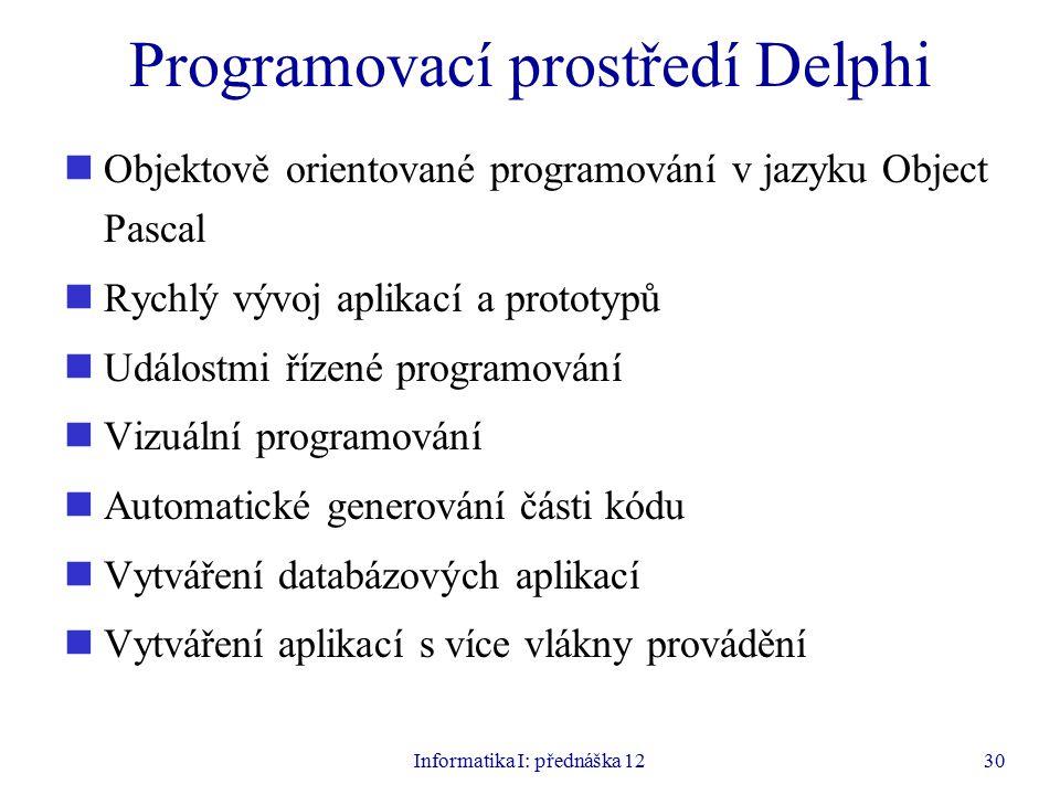 Informatika I: přednáška 1230 Programovací prostředí Delphi Objektově orientované programování v jazyku Object Pascal Rychlý vývoj aplikací a prototypů Událostmi řízené programování Vizuální programování Automatické generování části kódu Vytváření databázových aplikací Vytváření aplikací s více vlákny provádění