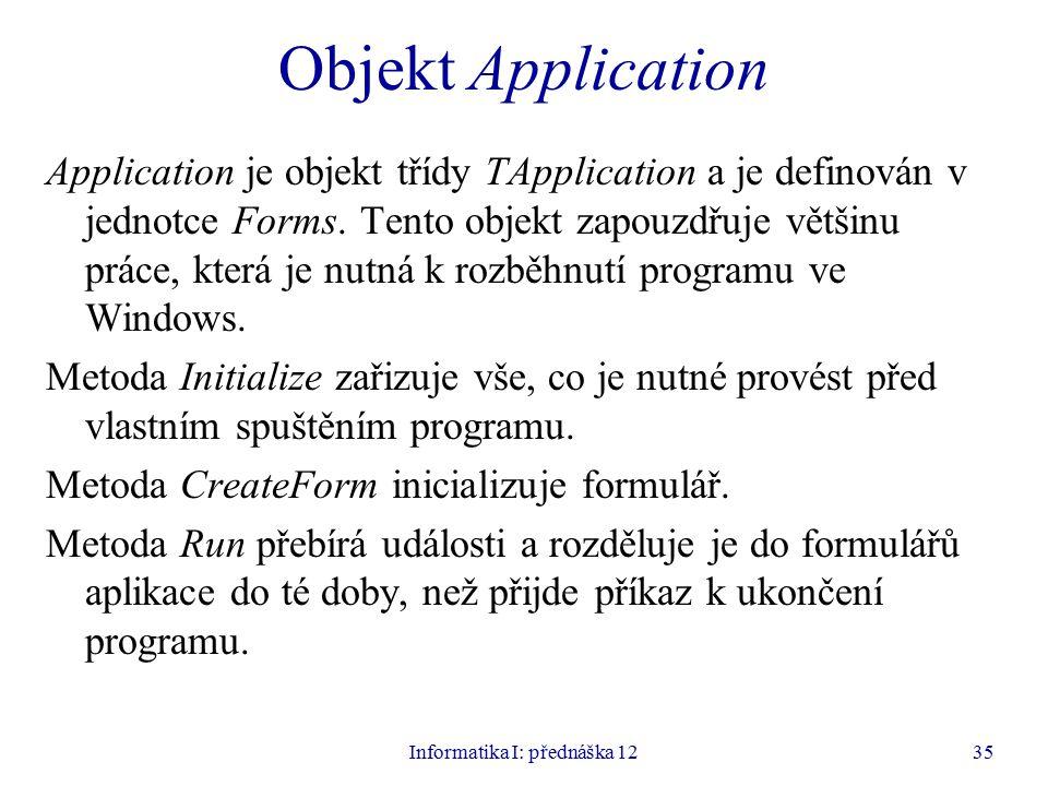 Informatika I: přednáška 1235 Objekt Application Application je objekt třídy TApplication a je definován v jednotce Forms.