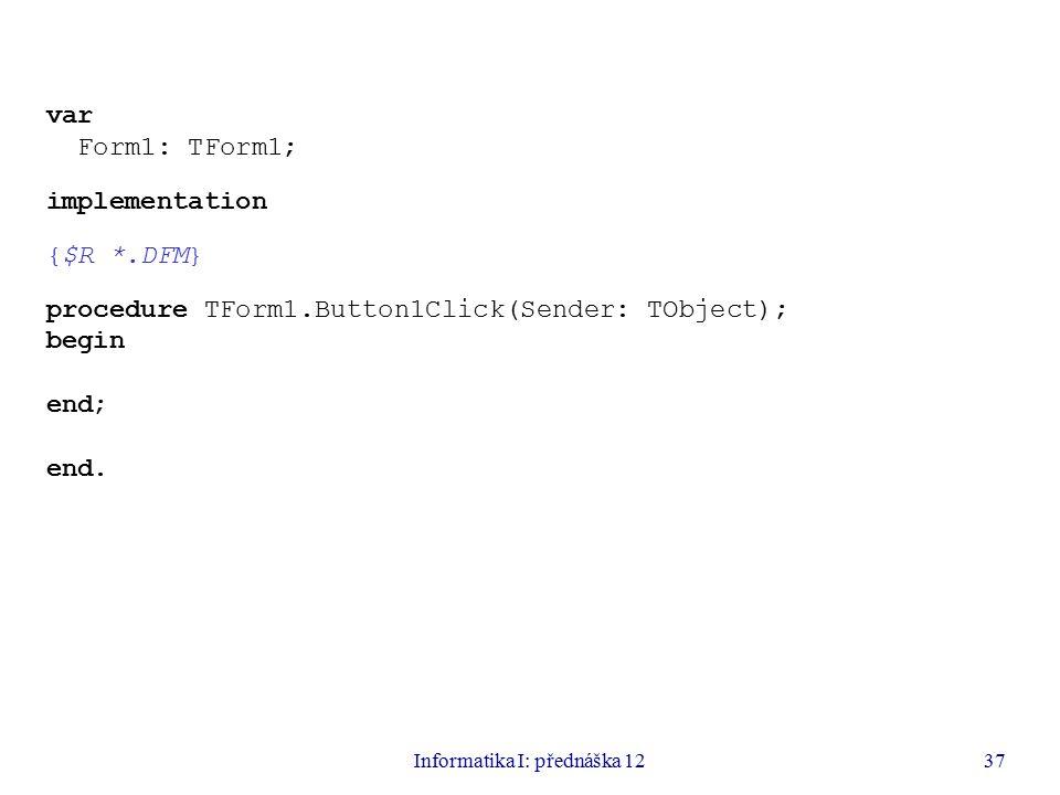Informatika I: přednáška 1237 var Form1: TForm1; implementation {$R *.DFM} procedure TForm1.Button1Click(Sender: TObject); begin end; end.