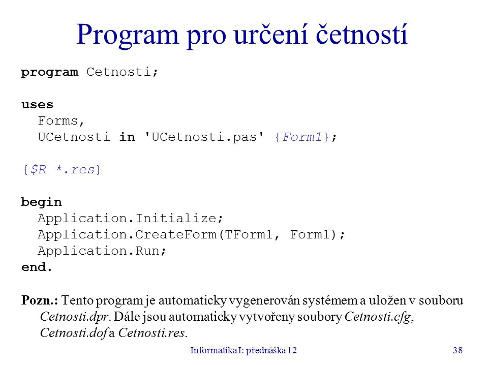 Informatika I: přednáška 1238 Program pro určení četností program Cetnosti; uses Forms, UCetnosti in UCetnosti.pas {Form1}; {$R *.res} begin Application.Initialize; Application.CreateForm(TForm1, Form1); Application.Run; end.