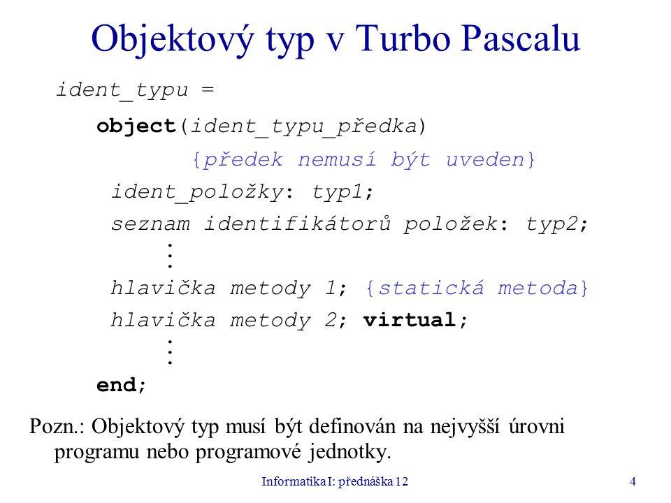 Informatika I: přednáška 124 Objektový typ v Turbo Pascalu ident_typu = object(ident_typu_předka) {předek nemusí být uveden} ident_položky: typ1; seznam identifikátorů položek: typ2;.