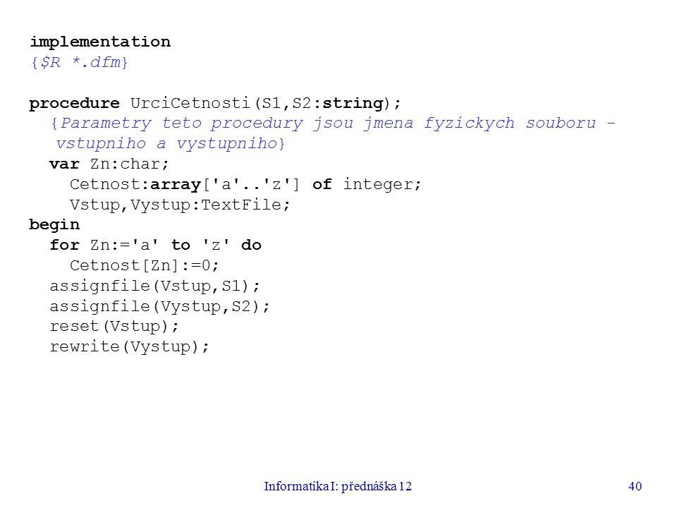Informatika I: přednáška 1240 implementation {$R *.dfm} procedure UrciCetnosti(S1,S2:string); {Parametry teto procedury jsou jmena fyzickych souboru - vstupniho a vystupniho} var Zn:char; Cetnost:array[ a .. z ] of integer; Vstup,Vystup:TextFile; begin for Zn:= a to z do Cetnost[Zn]:=0; assignfile(Vstup,S1); assignfile(Vystup,S2); reset(Vstup); rewrite(Vystup);