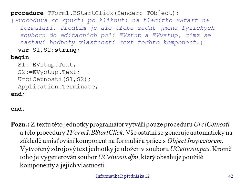 Informatika I: přednáška 1242 procedure TForm1.BStartClick(Sender: TObject); {Procedura se spusti po kliknuti na tlacitko BStart na formulari.