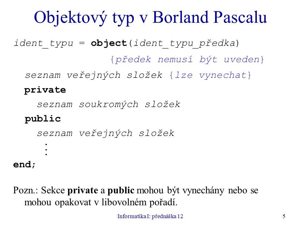 Informatika I: přednáška 125 Objektový typ v Borland Pascalu ident_typu = object(ident_typu_předka) {předek nemusí být uveden} seznam veřejných složek {lze vynechat} private seznam soukromých složek public seznam veřejných složek.