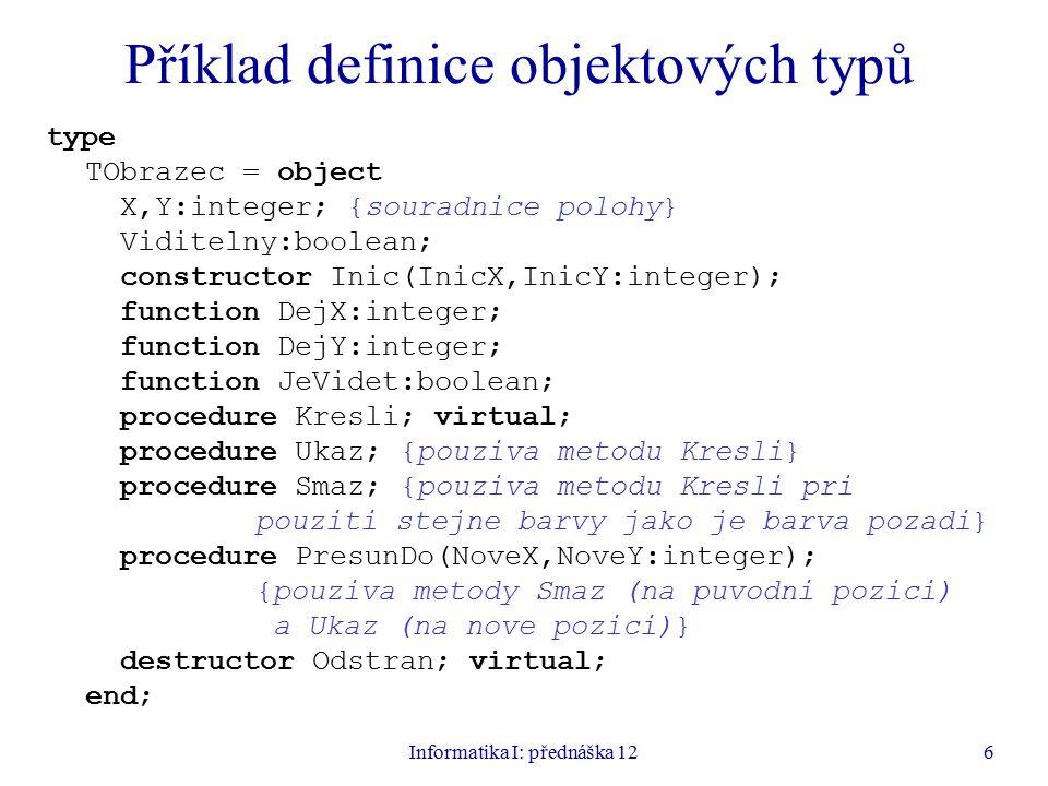 Informatika I: přednáška 126 Příklad definice objektových typů type TObrazec = object X,Y:integer; {souradnice polohy} Viditelny:boolean; constructor Inic(InicX,InicY:integer); function DejX:integer; function DejY:integer; function JeVidet:boolean; procedure Kresli; virtual; procedure Ukaz; {pouziva metodu Kresli} procedure Smaz; {pouziva metodu Kresli pri pouziti stejne barvy jako je barva pozadi} procedure PresunDo(NoveX,NoveY:integer); {pouziva metody Smaz (na puvodni pozici) a Ukaz (na nove pozici)} destructor Odstran; virtual; end;