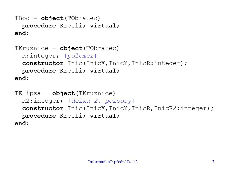 Informatika I: přednáška 127 TBod = object(TObrazec) procedure Kresli; virtual; end; TKruznice = object(TObrazec) R:integer; {polomer} constructor Inic(InicX,InicY,InicR:integer); procedure Kresli; virtual; end; TElipsa = object(TKruznice) R2:integer; {delka 2.