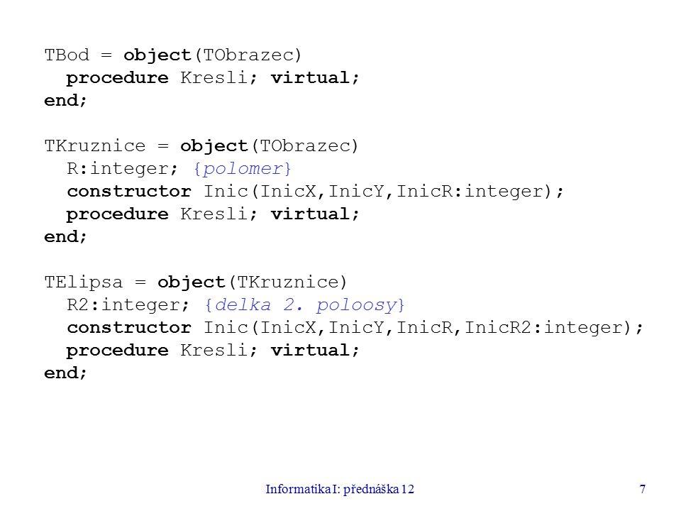Informatika I: přednáška 127 TBod = object(TObrazec) procedure Kresli; virtual; end; TKruznice = object(TObrazec) R:integer; {polomer} constructor Ini