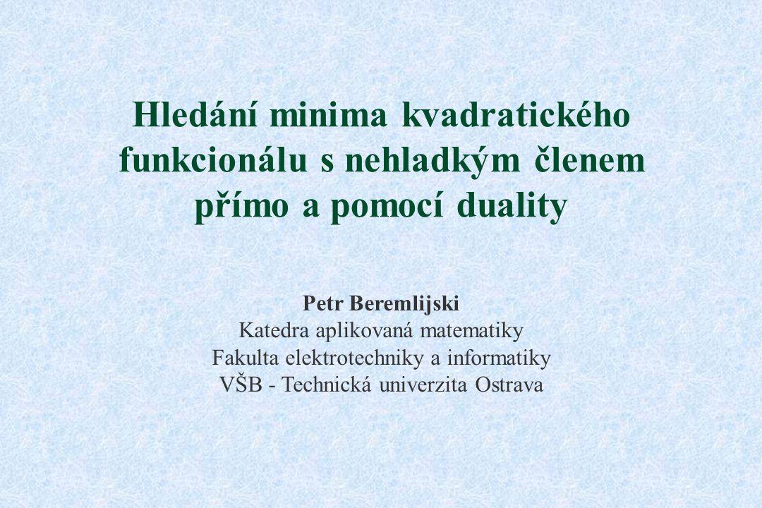 Hledání minima kvadratického funkcionálu s nehladkým členem přímo a pomocí duality Petr Beremlijski Katedra aplikovaná matematiky Fakulta elektrotechniky a informatiky VŠB - Technická univerzita Ostrava