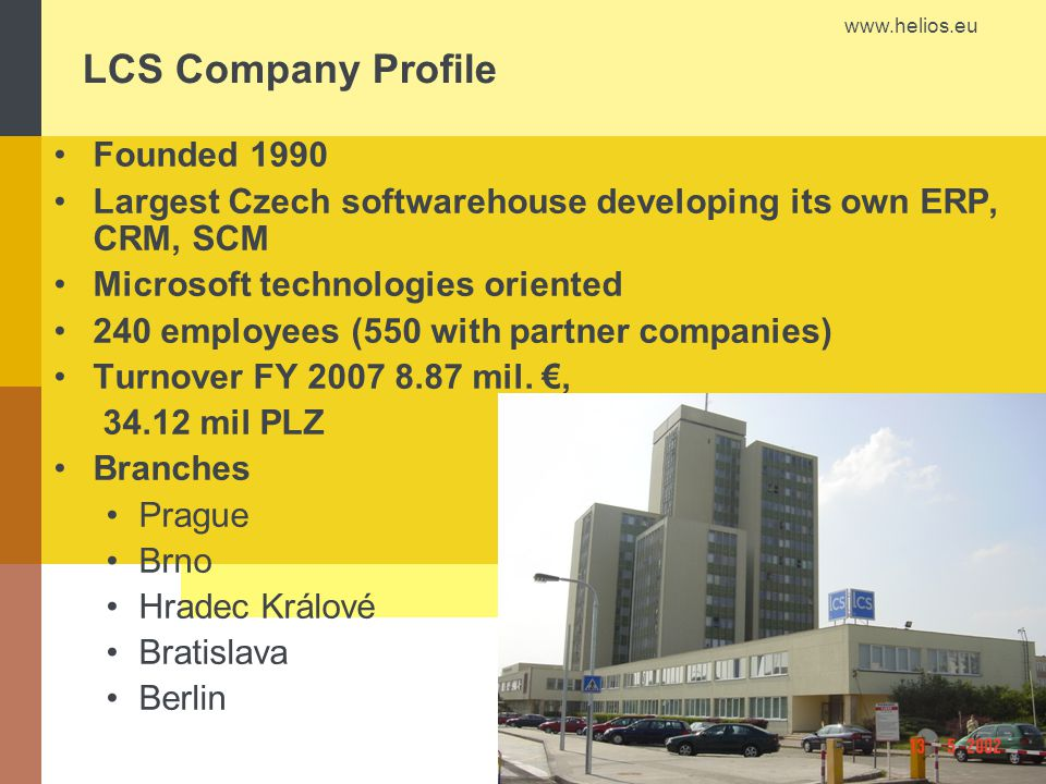 www.helios.eu LCS Company Profile Founded 1990 Largest Czech softwarehouse developing its own ERP, CRM, SCM Microsoft technologies oriented 240 employ