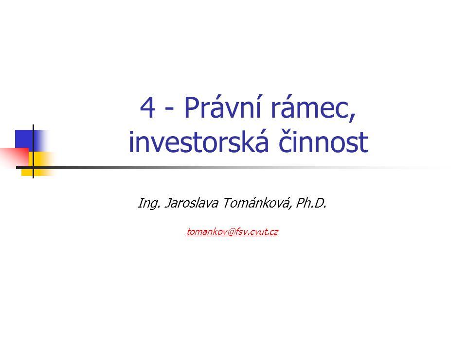 4 - Právní rámec, investorská činnost Ing. Jaroslava Tománková, Ph.D. tomankov@fsv.cvut.cz