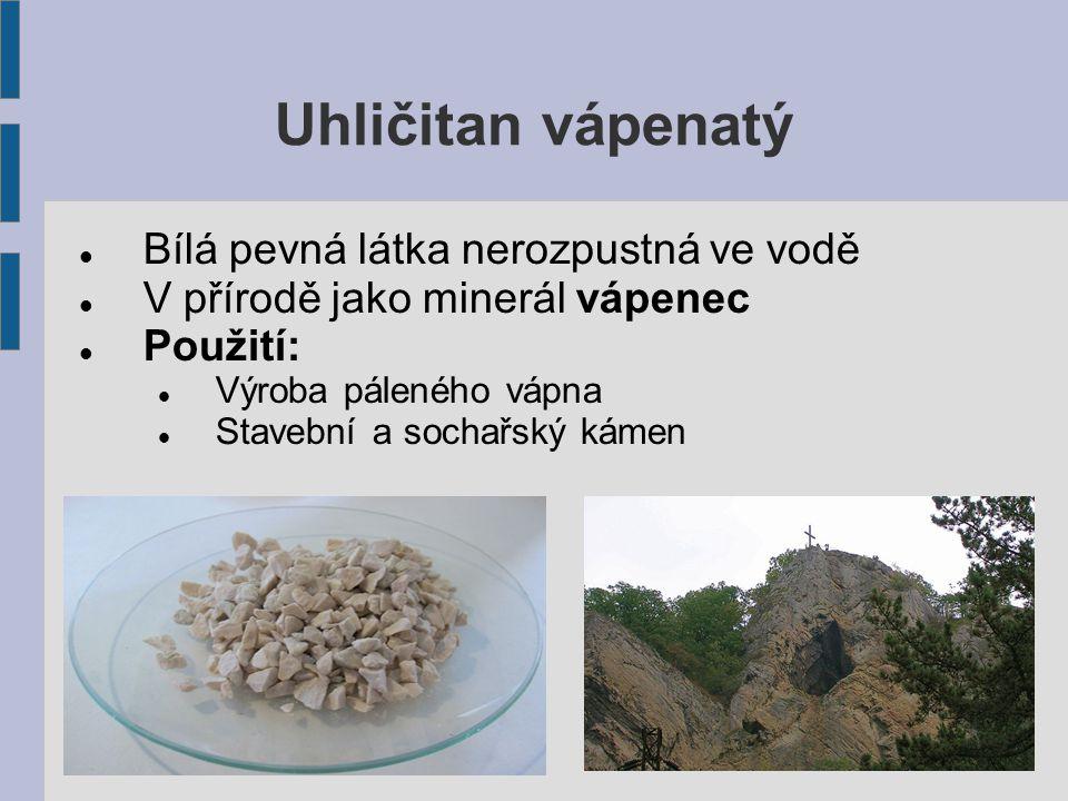 Uhličitan vápenatý Bílá pevná látka nerozpustná ve vodě V přírodě jako minerál vápenec Použití: Výroba páleného vápna Stavební a sochařský kámen