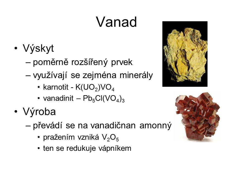 Vanad Sloučeniny –stálé jsou především sloučeniny v oxidačních číslech III, IV a V –v oxidačním čísle IV vytváří vanadyl VO 2+, který vystupuje v solích jako kation (VOSO 4 – síran vanadylu) –v oxidačním čísle +V vytváří rozsáhlou skupinu vanadičnanů a polyvanadičnanů –V 2 O 5 – katalyzátor (např.
