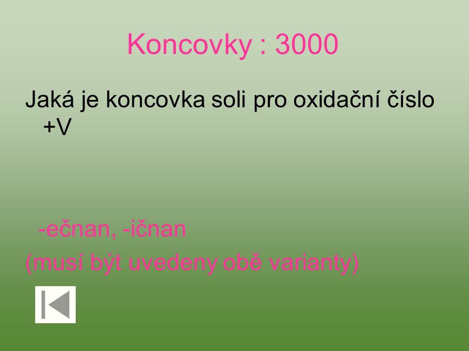 Koncovky : 3000 Jaká je koncovka soli pro oxidační číslo +V -ečnan, -ičnan (musí být uvedeny obě varianty)