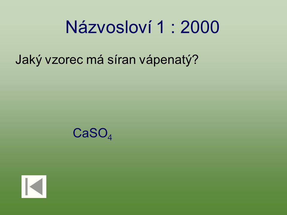 Názvosloví 1 : 2000 Jaký vzorec má síran vápenatý? CaSO 4