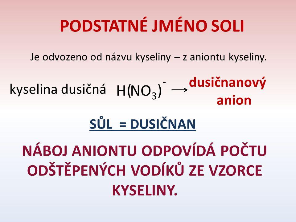 PODSTATNÉ JMÉNO SOLI Je odvozeno od názvu kyseliny – z aniontu kyseliny. kyselina dusičná HNO 3 ( ) - dusičnanový anion SŮL = DUSIČNAN NÁBOJ ANIONTU O