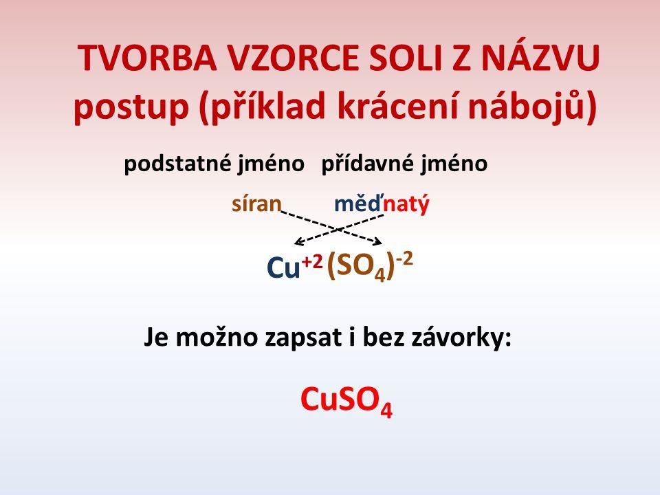 TVORBA VZORCE SOLI Z NÁZVU postup (příklad krácení nábojů) podstatné jménopřídavné jméno síranměďnatý Cu +2 (SO 4 ) -2 Je možno zapsat i bez závorky: