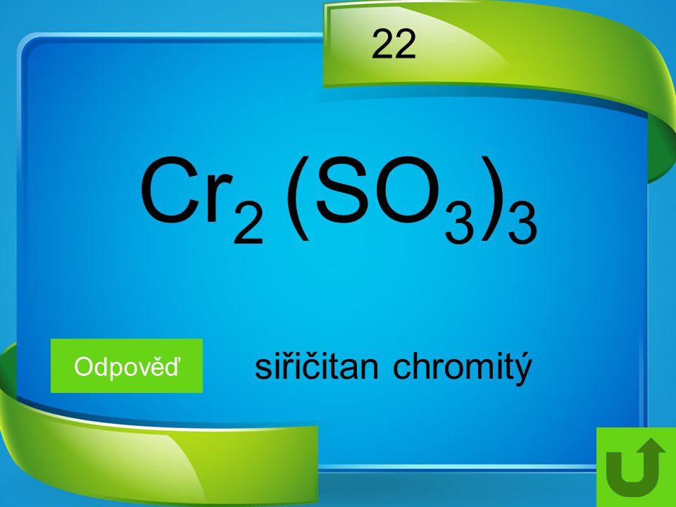 22 Odpověď siřičitan chromitý Cr 2 (SO 3 ) 3
