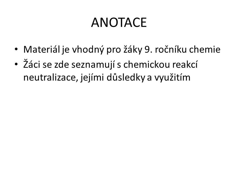 ANOTACE Materiál je vhodný pro žáky 9. ročníku chemie Žáci se zde seznamují s chemickou reakcí neutralizace, jejími důsledky a využitím