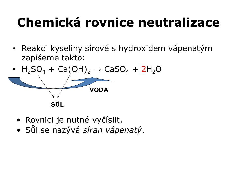 Chemická rovnice neutralizace Reakci kyseliny sírové s hydroxidem vápenatým zapíšeme takto: H 2 SO 4 + Ca(OH) 2 → CaSO 4 + 2H 2 O SŮL VODA Rovnici je