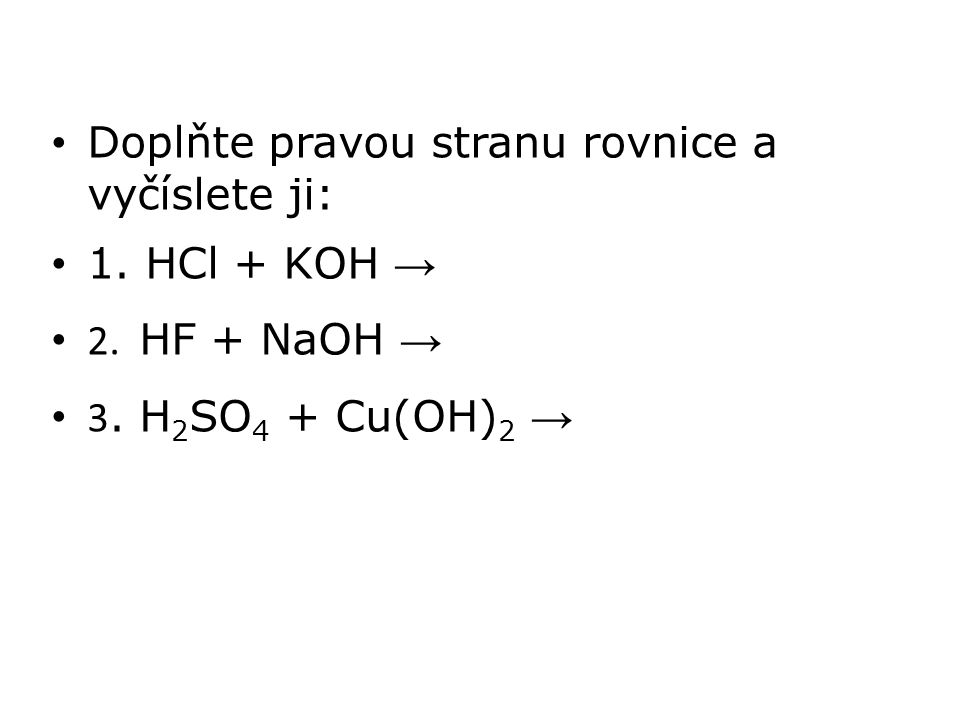 Doplňte pravou stranu rovnice a vyčíslete ji: 1. HCl + KOH → 2. HF + NaOH → 3. H 2 SO 4 + Cu(OH) 2 →