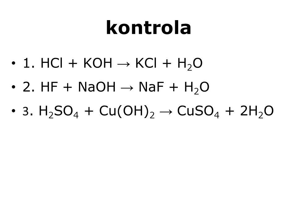 kontrola 1. HCl + KOH → KCl + H 2 O 2. HF + NaOH → NaF + H 2 O 3. H 2 SO 4 + Cu(OH) 2 → CuSO 4 + 2H 2 O