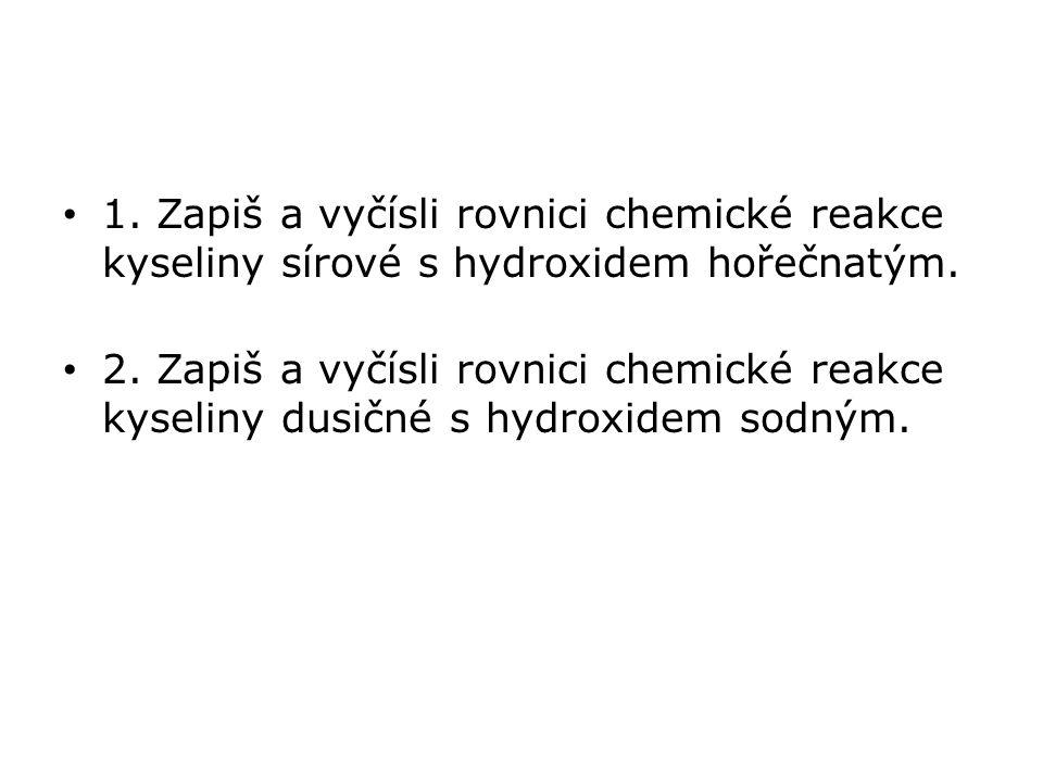 1. Zapiš a vyčísli rovnici chemické reakce kyseliny sírové s hydroxidem hořečnatým. 2. Zapiš a vyčísli rovnici chemické reakce kyseliny dusičné s hydr