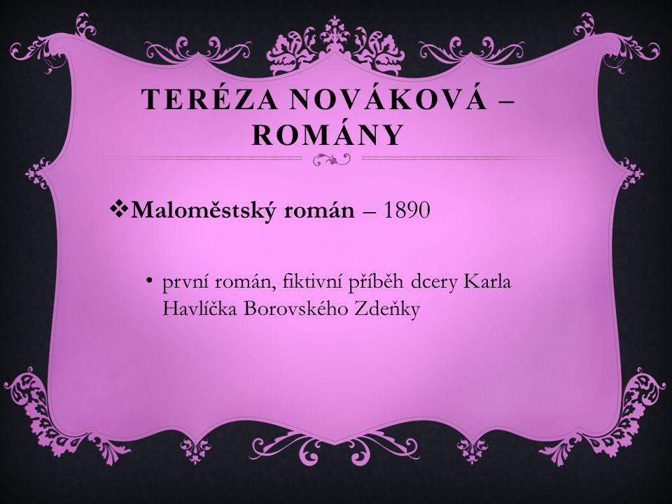 TERÉZA NOVÁKOVÁ – ROMÁNY  Maloměstský román – 1890 první román, fiktivní příběh dcery Karla Havlíčka Borovského Zdeňky