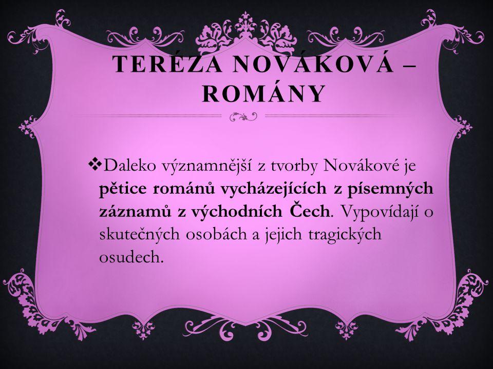 TERÉZA NOVÁKOVÁ – ROMÁNY  Daleko významnější z tvorby Novákové je pětice románů vycházejících z písemných záznamů z východních Čech.