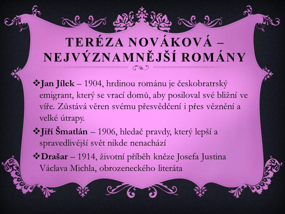 TERÉZA NOVÁKOVÁ – NEJVÝZNAMNĚJŠÍ ROMÁNY  Jan Jílek – 1904, hrdinou románu je českobratrský emigrant, který se vrací domů, aby posiloval své bližní ve víře.