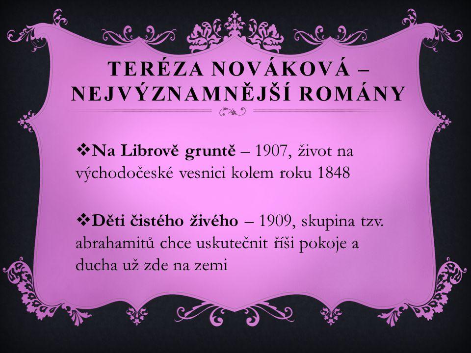 TERÉZA NOVÁKOVÁ – NEJVÝZNAMNĚJŠÍ ROMÁNY  Na Librově gruntě – 1907, život na východočeské vesnici kolem roku 1848  Děti čistého živého – 1909, skupina tzv.