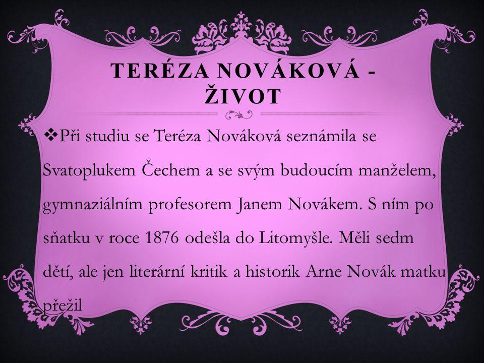 TERÉZA NOVÁKOVÁ - ŽIVOT  Při studiu se Teréza Nováková seznámila se Svatoplukem Čechem a se svým budoucím manželem, gymnaziálním profesorem Janem Novákem.