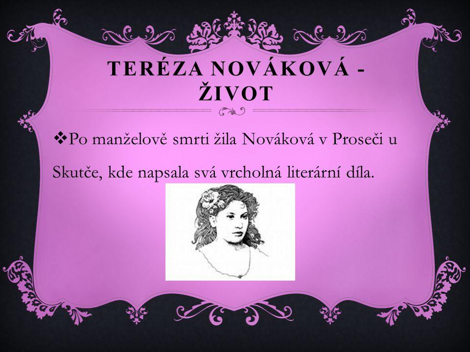 TERÉZA NOVÁKOVÁ - ŽIVOT  Po manželově smrti žila Nováková v Proseči u Skutče, kde napsala svá vrcholná literární díla.