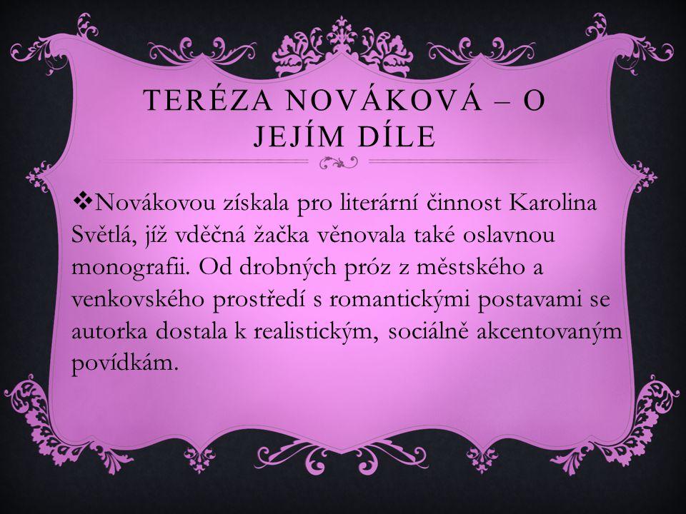 TERÉZA NOVÁKOVÁ – O JEJÍM DÍLE  Novákovou získala pro literární činnost Karolina Světlá, jíž vděčná žačka věnovala také oslavnou monografii.