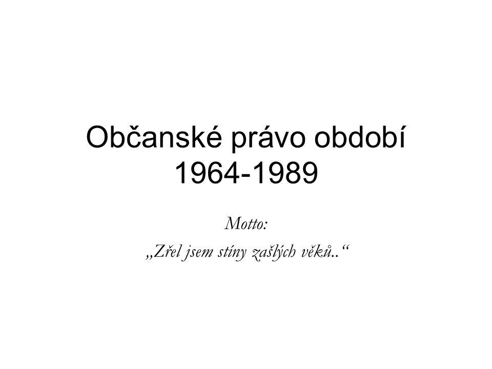 """Občanské právo období 1964-1989 Motto: """"Zřel jsem stíny zašlých věků.."""""""