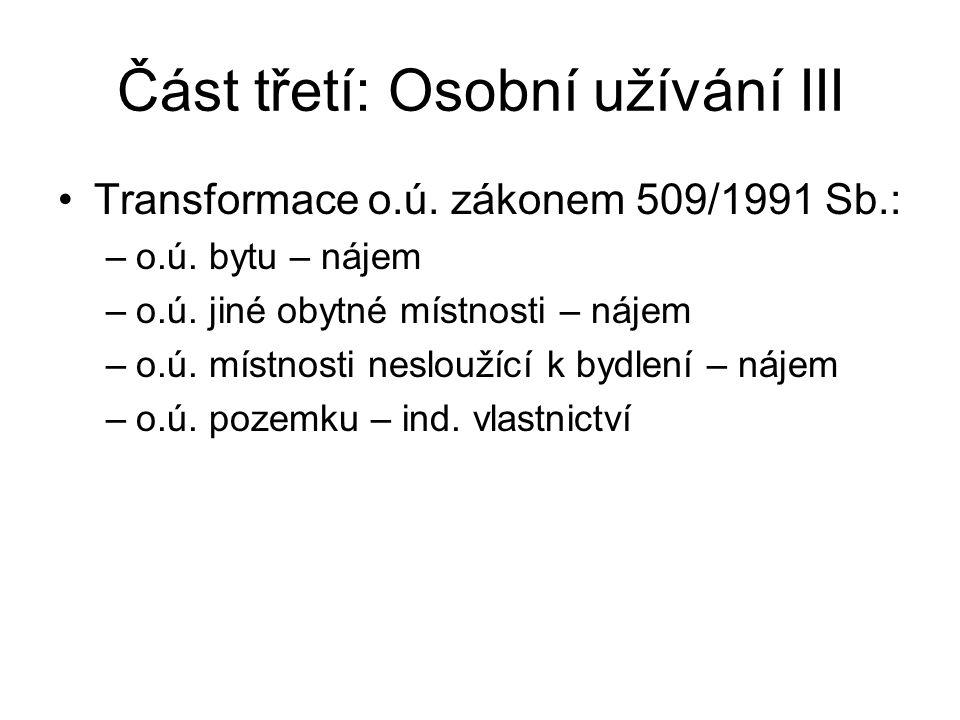 Část třetí: Osobní užívání III Transformace o.ú. zákonem 509/1991 Sb.: –o.ú. bytu – nájem –o.ú. jiné obytné místnosti – nájem –o.ú. místnosti neslouží
