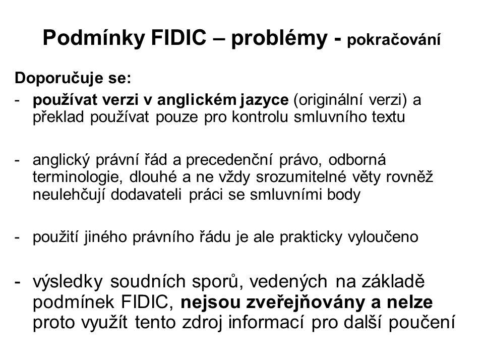 Podmínky FIDIC – problémy - pokračování Doporučuje se: -používat verzi v anglickém jazyce (originální verzi) a překlad používat pouze pro kontrolu smluvního textu -anglický právní řád a precedenční právo, odborná terminologie, dlouhé a ne vždy srozumitelné věty rovněž neulehčují dodavateli práci se smluvními body -použití jiného právního řádu je ale prakticky vyloučeno -výsledky soudních sporů, vedených na základě podmínek FIDIC, nejsou zveřejňovány a nelze proto využít tento zdroj informací pro další poučení