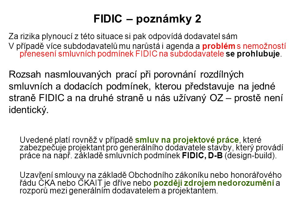 FIDIC – poznámky 2 Za rizika plynoucí z této situace si pak odpovídá dodavatel sám V případě více subdodavatelů mu narůstá i agenda a problém s nemožností přenesení smluvních podmínek FIDIC na subdodavatele se prohlubuje.