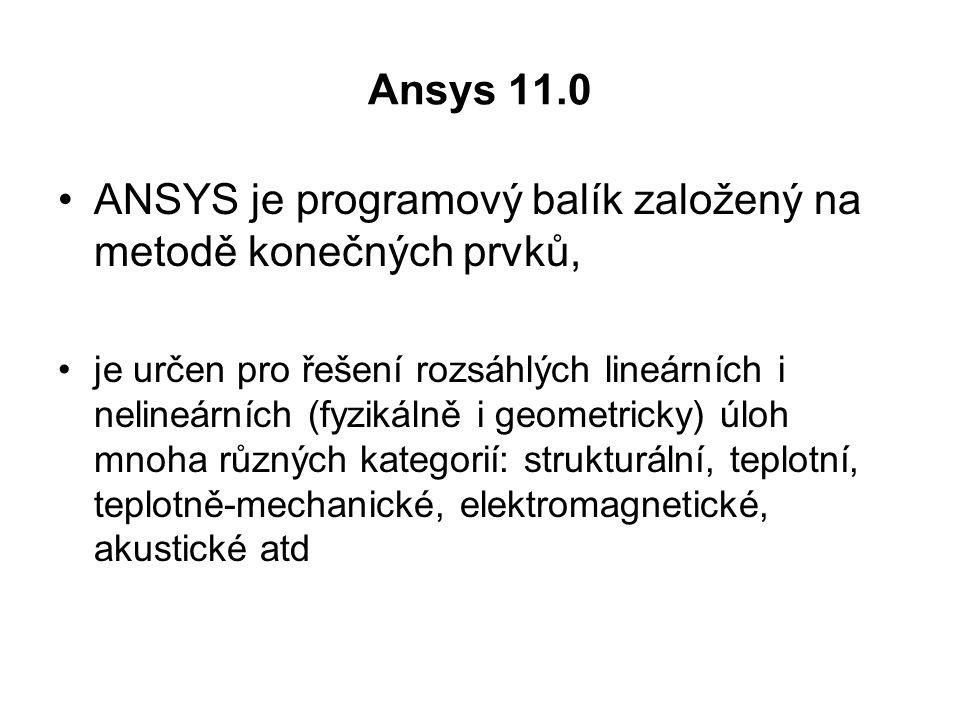 Ansys 11.0 ANSYS je programový balík založený na metodě konečných prvků, je určen pro řešení rozsáhlých lineárních i nelineárních (fyzikálně i geometricky) úloh mnoha různých kategorií: strukturální, teplotní, teplotně-mechanické, elektromagnetické, akustické atd